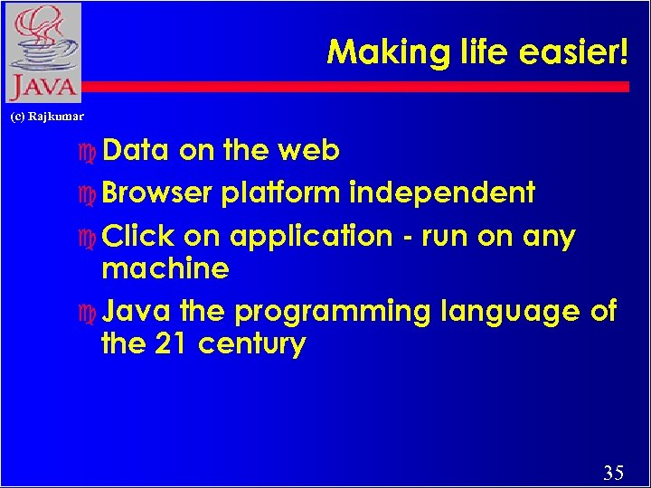 Making life easier! (c) Rajkumar c Data on the web c Browser platform independent