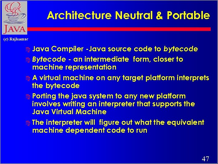Architecture Neutral & Portable (c) Rajkumar Compiler -Java source code to bytecode c Bytecode