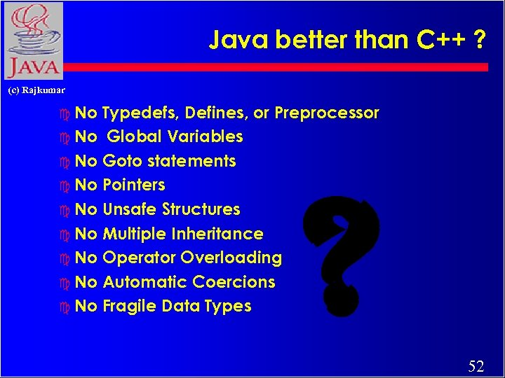 Java better than C++ ? (c) Rajkumar c No Typedefs, Defines, or Preprocessor c