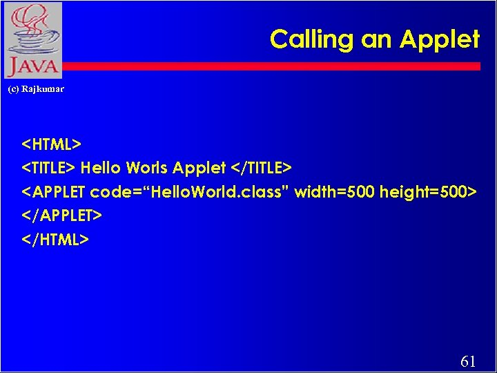 "Calling an Applet (c) Rajkumar <HTML> <TITLE> Hello Worls Applet </TITLE> <APPLET code=""Hello. World."