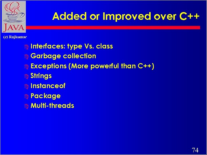 Added or Improved over C++ (c) Rajkumar c Interfaces: type Vs. class c Garbage