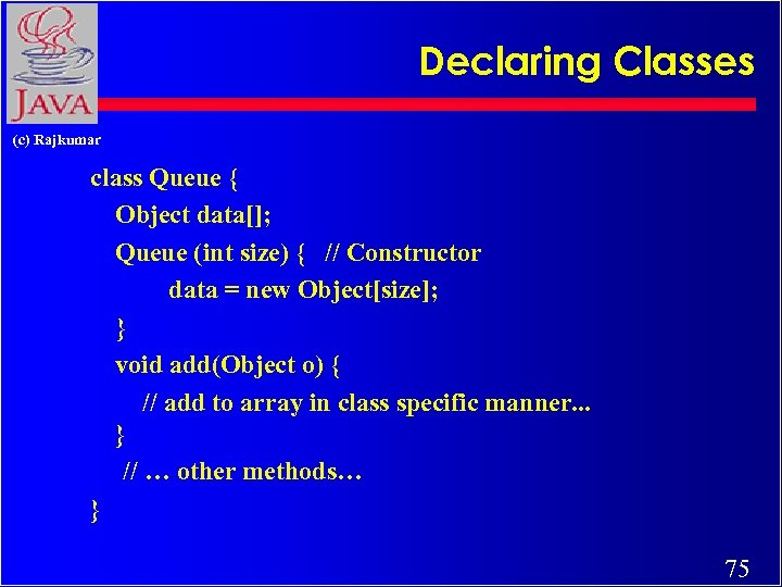 Declaring Classes (c) Rajkumar class Queue { Object data[]; Queue (int size) { //