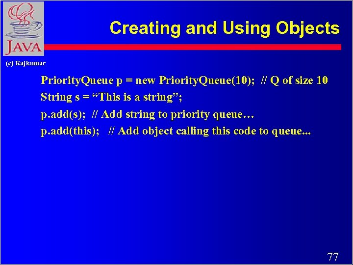 Creating and Using Objects (c) Rajkumar Priority. Queue p = new Priority. Queue(10); //