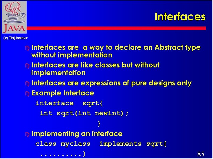Interfaces (c) Rajkumar c Interfaces are a way to declare an Abstract type without