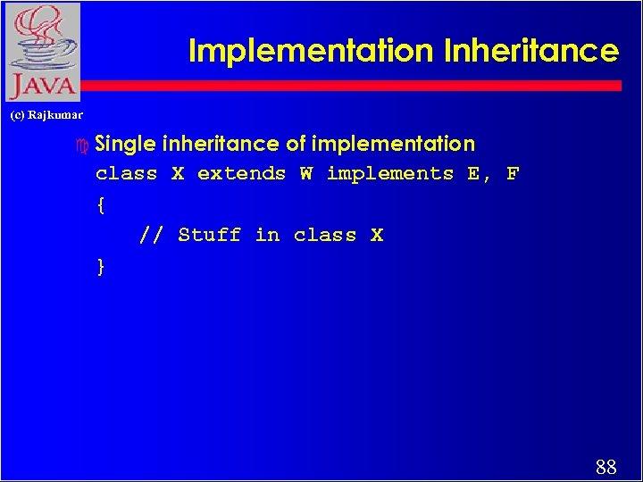 Implementation Inheritance (c) Rajkumar c Single inheritance of implementation class X extends W implements