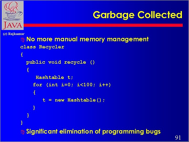 Garbage Collected (c) Rajkumar c No more manual memory management class Recycler { public