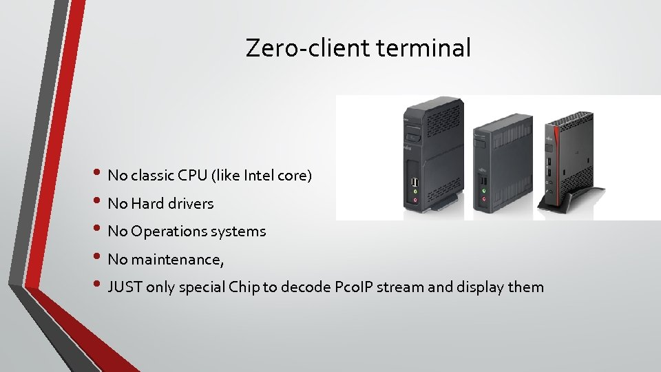 Zero-client terminal • No classic CPU (like Intel core) • No Hard drivers •