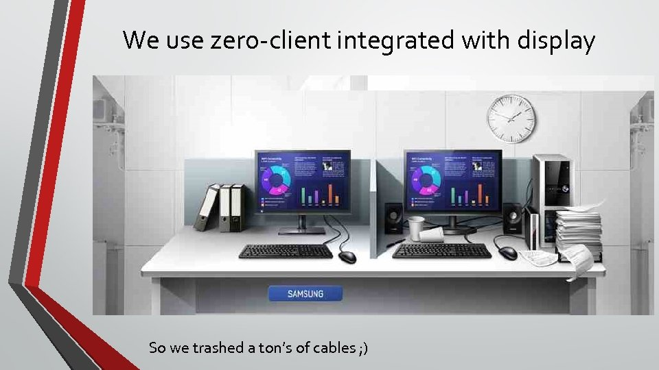We use zero-client integrated with display So we trashed a ton's of cables ;
