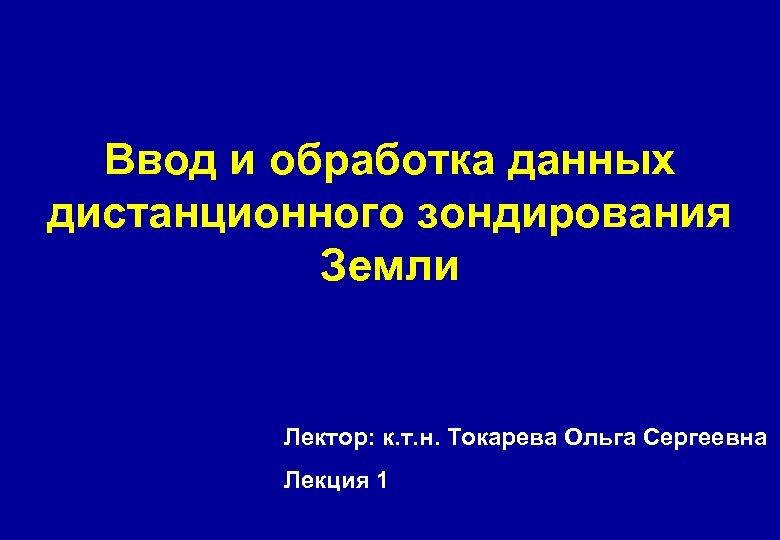 Ввод и обработка данных дистанционного зондирования Земли Лектор: к. т. н. Токарева Ольга Сергеевна