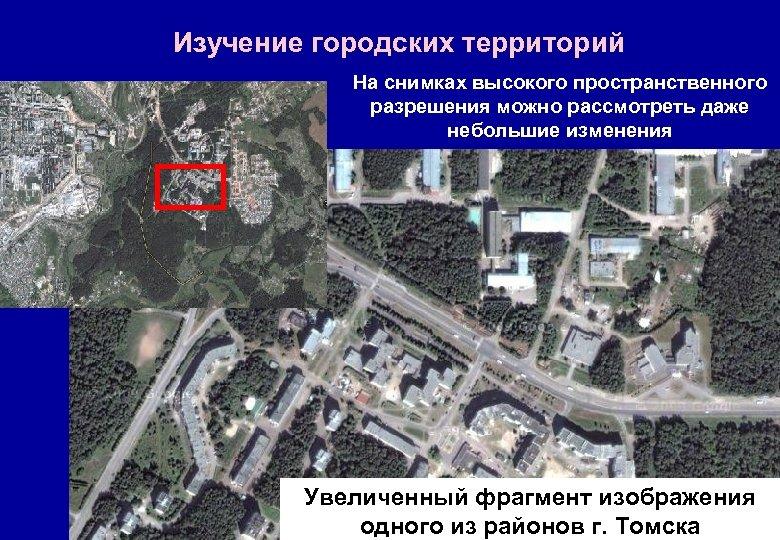 Изучение городских территорий На снимках высокого пространственного разрешения можно рассмотреть даже небольшие изменения Увеличенный
