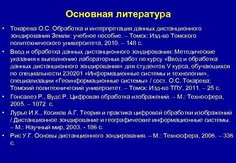 Основная литература • Токарева О. С. Обработка и интерпретация данных дистанционного зондирования Земли: учебное
