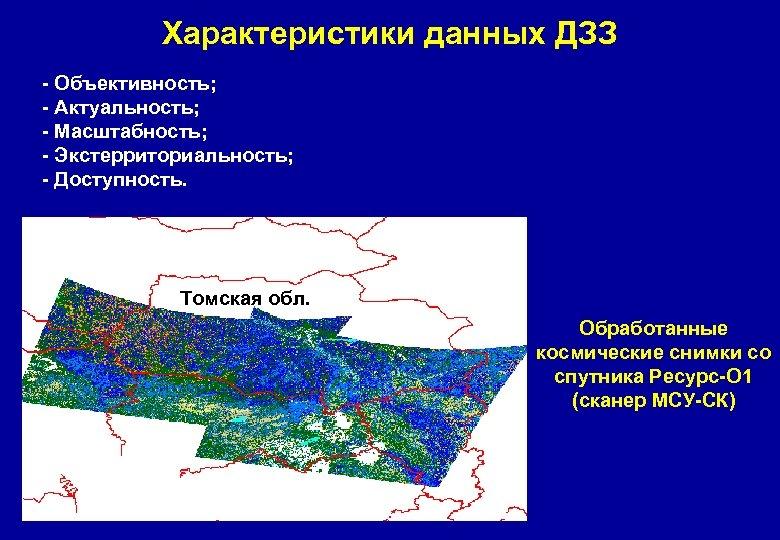 Характеристики данных ДЗЗ - Объективность; - Актуальность; - Масштабность; - Экстерриториальность; - Доступность. Томская