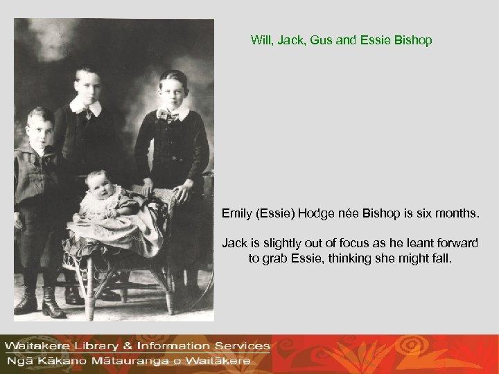 Will, Jack, Gus and Essie Bishop Emily (Essie) Hodge née Bishop is six months.