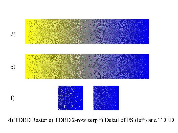 d) e) f) d) TDED Raster e) TDED 2 -row serp f) Detail of