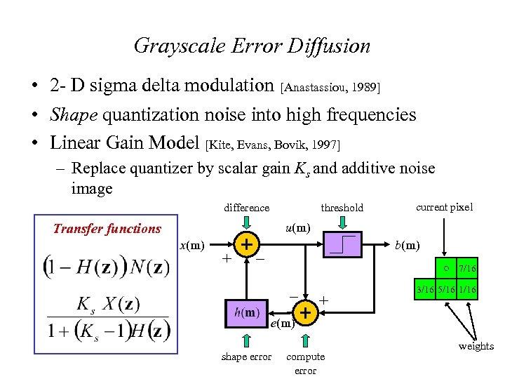 Grayscale Error Diffusion • 2 - D sigma delta modulation [Anastassiou, 1989] • Shape