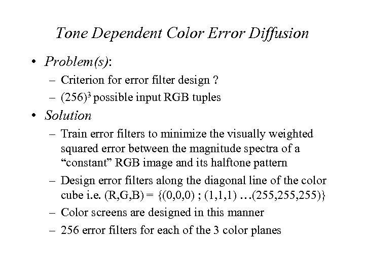Tone Dependent Color Error Diffusion • Problem(s): – Criterion for error filter design ?