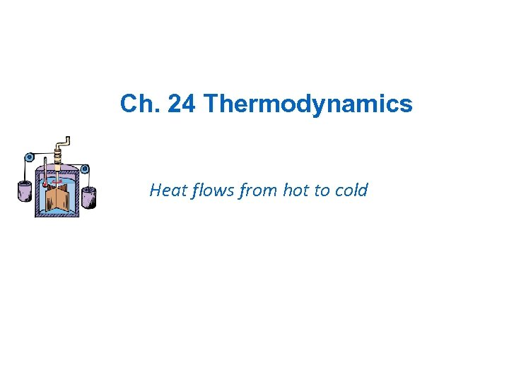 Ch. 24 Thermodynamics Heat flows from hot to cold