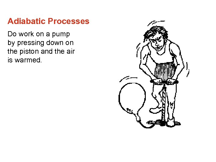 Adiabatic Processes Do work on a pump by pressing down on the piston and