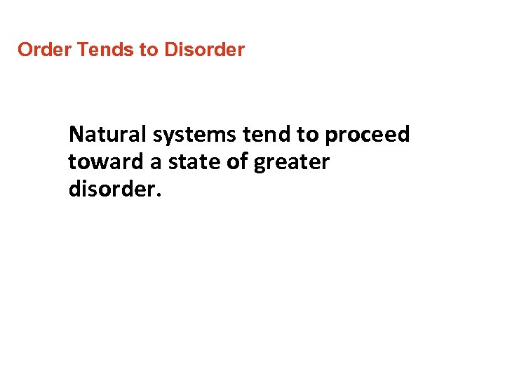 Order Tends to Disorder Natural systems tend to proceed toward a state of greater