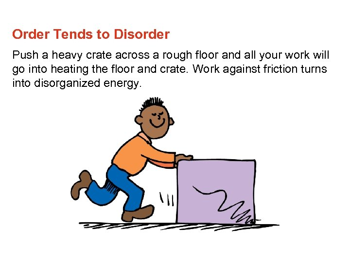 Order Tends to Disorder Push a heavy crate across a rough floor and all