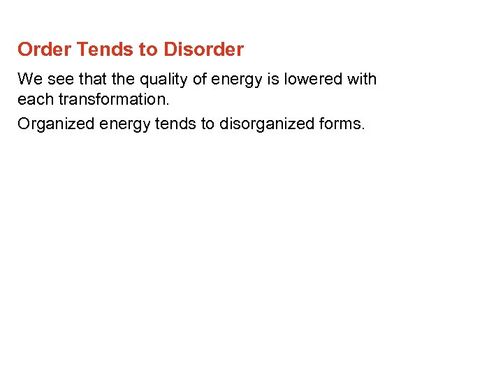 Order Tends to Disorder We see that the quality of energy is lowered with