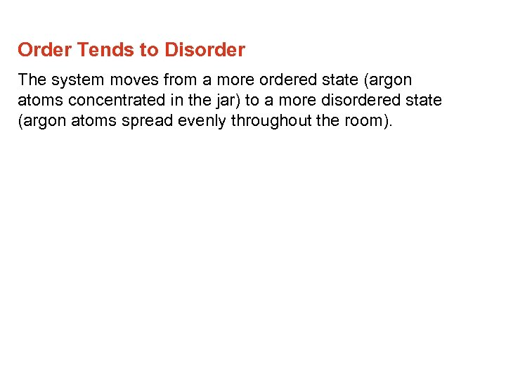 Order Tends to Disorder The system moves from a more ordered state (argon atoms