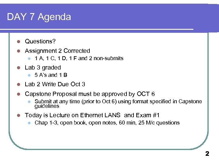 DAY 7 Agenda l Questions? l Assignment 2 Corrected l l 1 A, 1