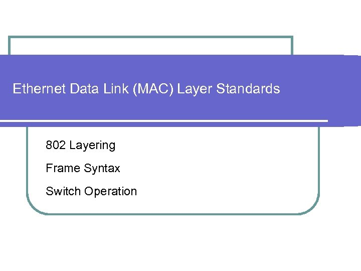 Ethernet Data Link (MAC) Layer Standards 802 Layering Frame Syntax Switch Operation