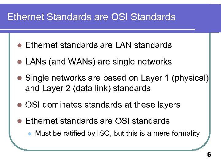Ethernet Standards are OSI Standards l Ethernet standards are LAN standards l LANs (and