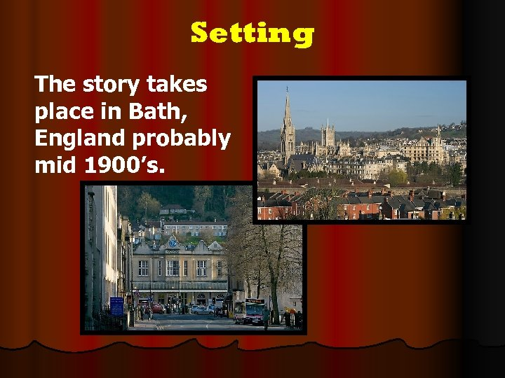 Setting The story takes place in Bath, England probably mid 1900's.