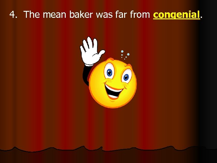 4. The mean baker was far from congenial.