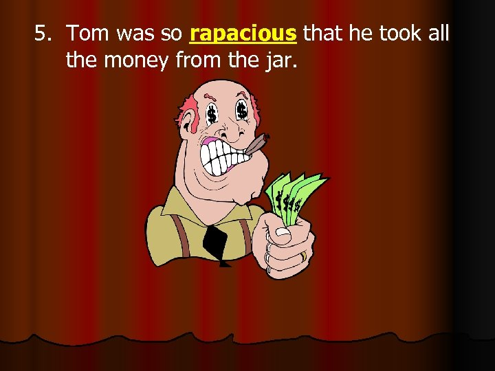 5. Tom was so rapacious that he took all the money from the jar.