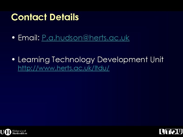 Contact Details • Email: P. a. hudson@herts. ac. uk • Learning Technology Development Unit