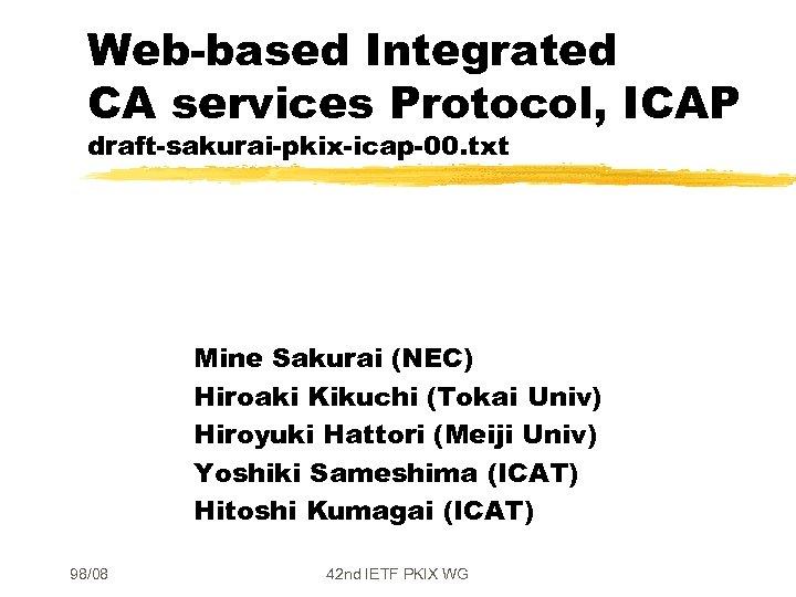Web-based Integrated CA services Protocol, ICAP draft-sakurai-pkix-icap-00. txt Mine Sakurai (NEC) Hiroaki Kikuchi (Tokai