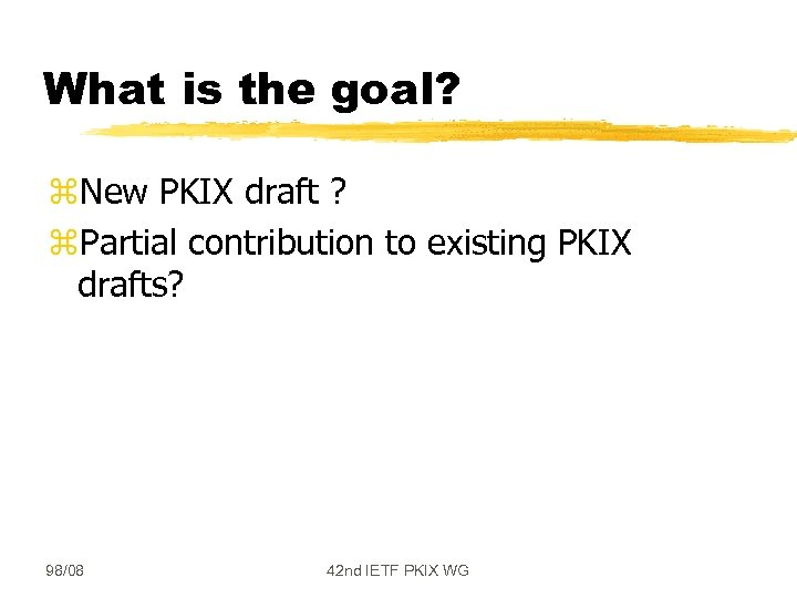 What is the goal? z. New PKIX draft ? z. Partial contribution to existing