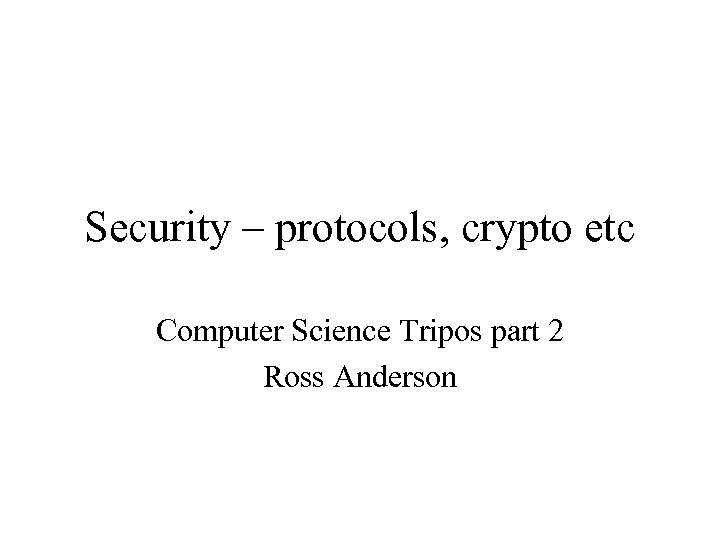 Security – protocols, crypto etc Computer Science Tripos part 2 Ross Anderson