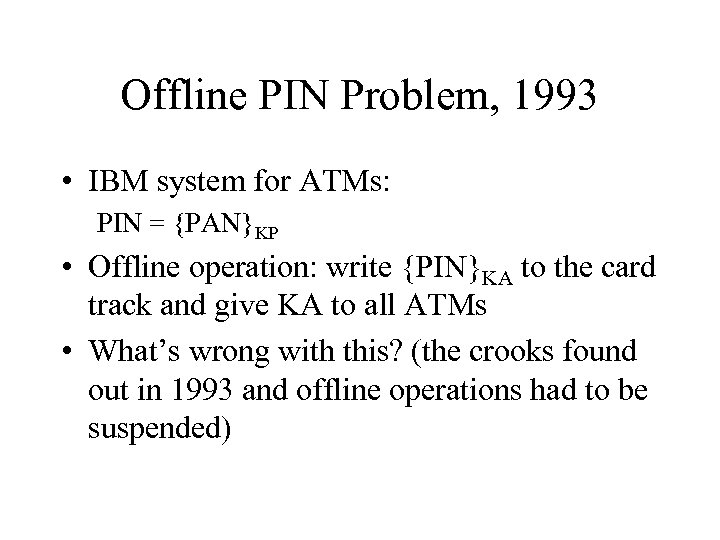Offline PIN Problem, 1993 • IBM system for ATMs: PIN = {PAN}KP • Offline