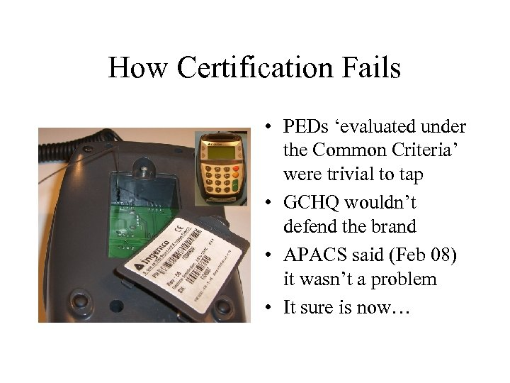 How Certification Fails • PEDs 'evaluated under the Common Criteria' were trivial to tap