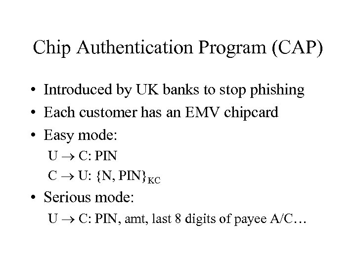 Chip Authentication Program (CAP) • Introduced by UK banks to stop phishing • Each