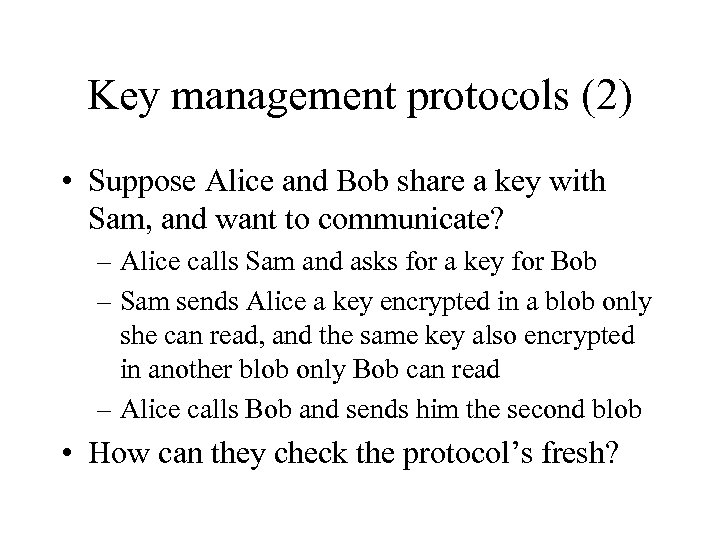 Key management protocols (2) • Suppose Alice and Bob share a key with Sam,