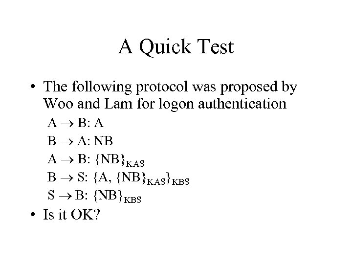 A Quick Test • The following protocol was proposed by Woo and Lam for
