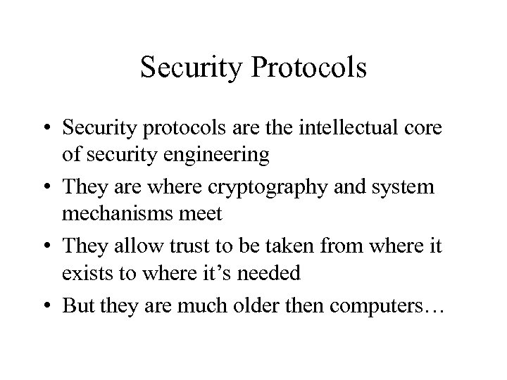 Security Protocols • Security protocols are the intellectual core of security engineering • They