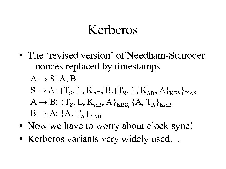 Kerberos • The 'revised version' of Needham-Schroder – nonces replaced by timestamps A S: