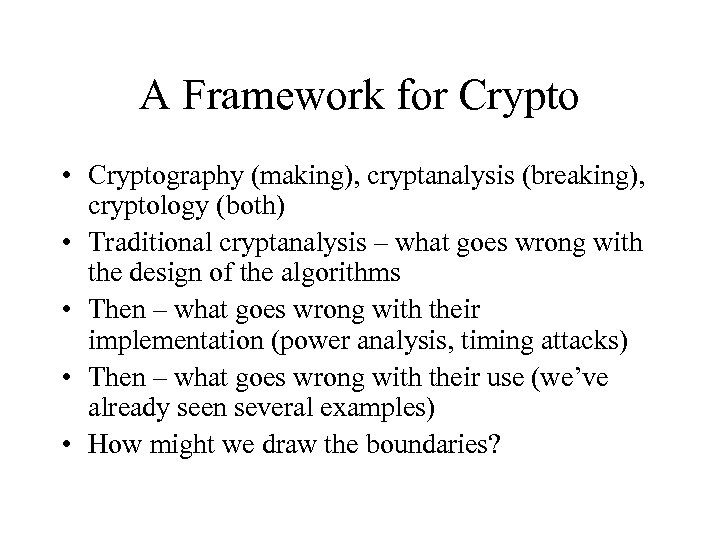 A Framework for Crypto • Cryptography (making), cryptanalysis (breaking), cryptology (both) • Traditional cryptanalysis