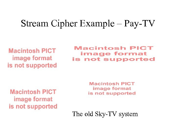 Stream Cipher Example – Pay-TV The old Sky-TV system