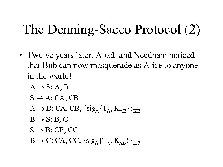 The Denning-Sacco Protocol (2) • Twelve years later, Abadi and Needham noticed that Bob