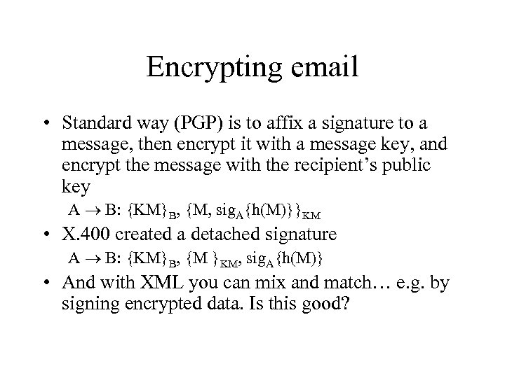 Encrypting email • Standard way (PGP) is to affix a signature to a message,