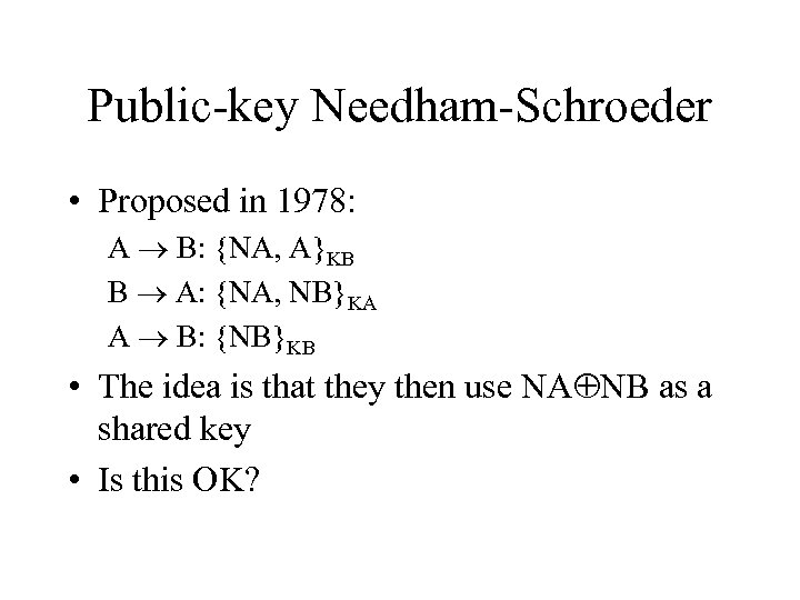 Public-key Needham-Schroeder • Proposed in 1978: A B: {NA, A}KB B A: {NA, NB}KA