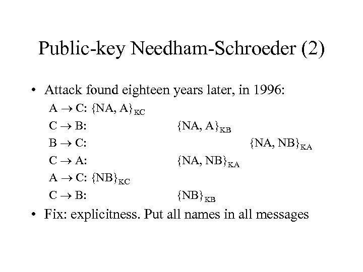 Public-key Needham-Schroeder (2) • Attack found eighteen years later, in 1996: A C: {NA,