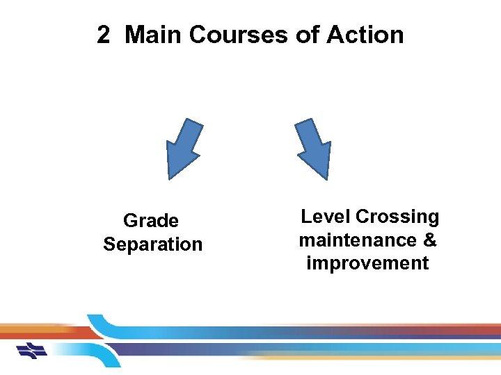 2 Main Courses of Action Grade Separation Level Crossing maintenance & improvement